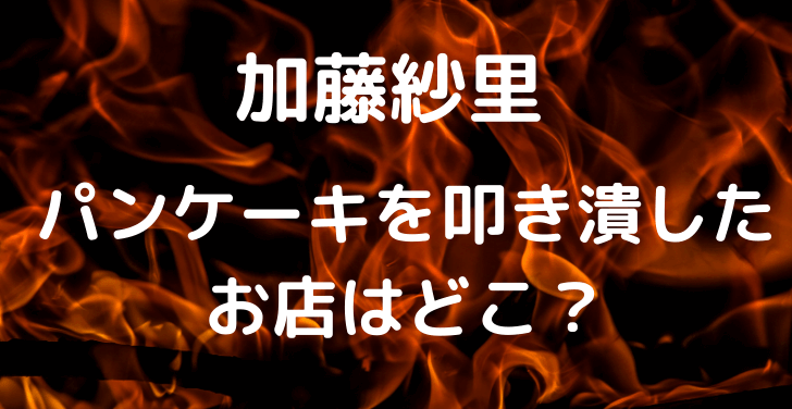 加藤紗里 パンケーキ 炎上 動画 お店 カフェ どこ 店名