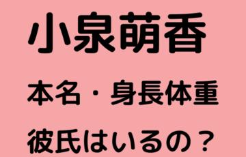 小泉萌香 Wiki プロフィール 本名 身長体重 彼氏 かわいい 顔画像